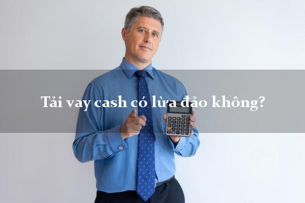 Tải vay cash có lừa đảo không?