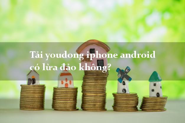 Tải youdong iphone android có lừa đảo không?