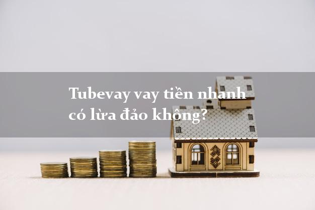 Tubevay vay tiền nhanh có lừa đảo không?