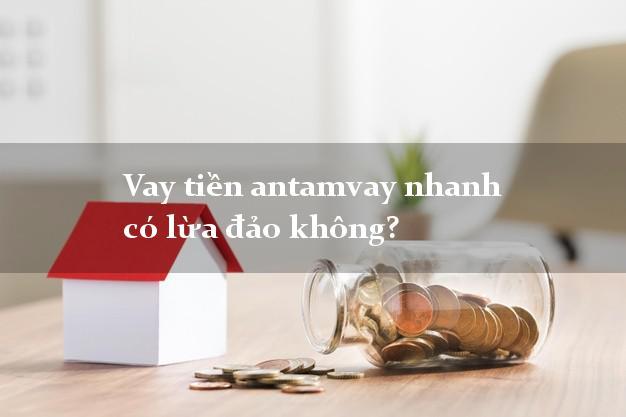 Vay tiền antamvay nhanh có lừa đảo không?