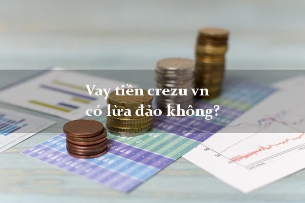 Vay tiền crezu vn có lừa đảo không?