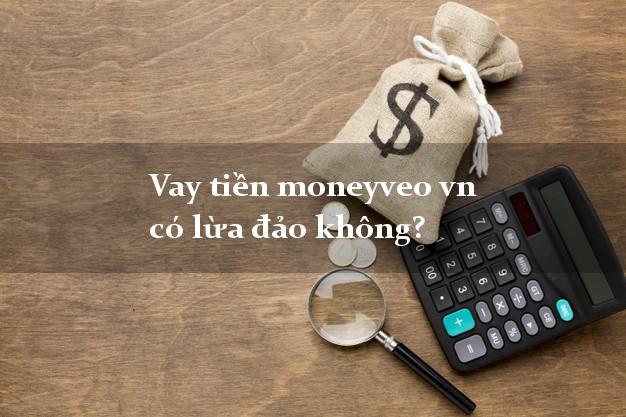 Vay tiền moneyveo vn có lừa đảo không?