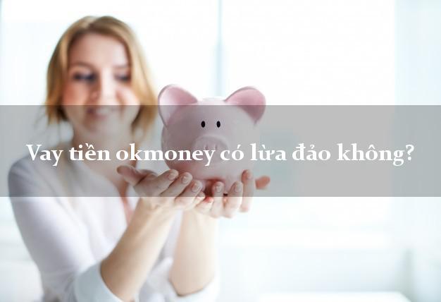 Vay tiền okmoney có lừa đảo không?