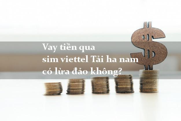 Vay tiền qua sim viettel Tải ha nam có lừa đảo không?