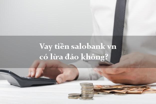 Vay tiền salobank vn có lừa đảo không?