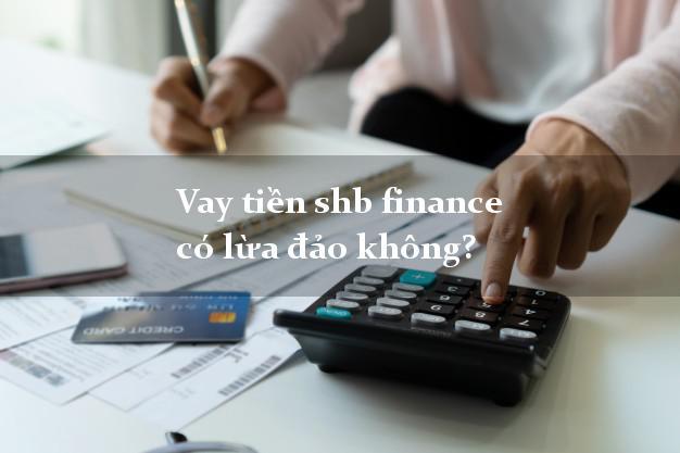 Vay tiền shb finance có lừa đảo không?
