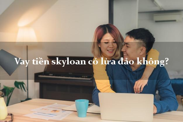 Vay tiền skyloan có lừa đảo không?