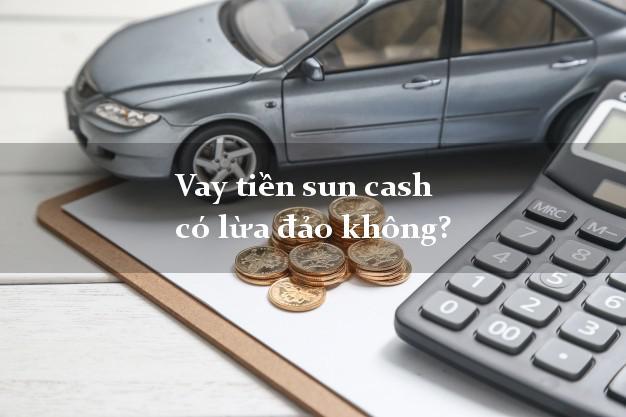 Vay tiền sun cash có lừa đảo không?