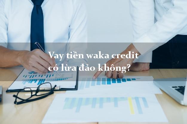 Vay tiền waka credit có lừa đảo không?