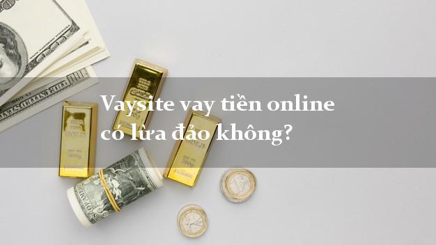 Vaysite vay tiền online có lừa đảo không?