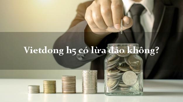 Vietdong h5 có lừa đảo không?