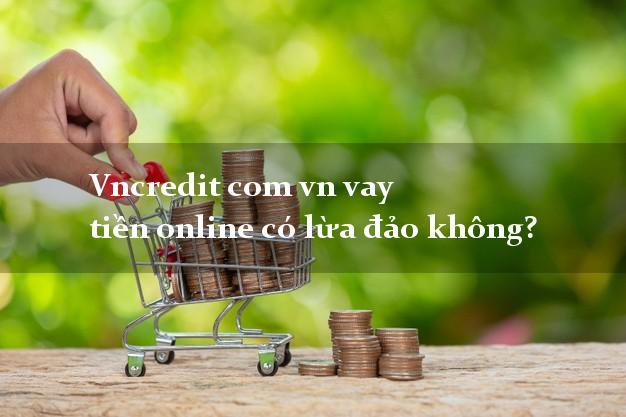 Vncredit com vn vay tiền online có lừa đảo không?