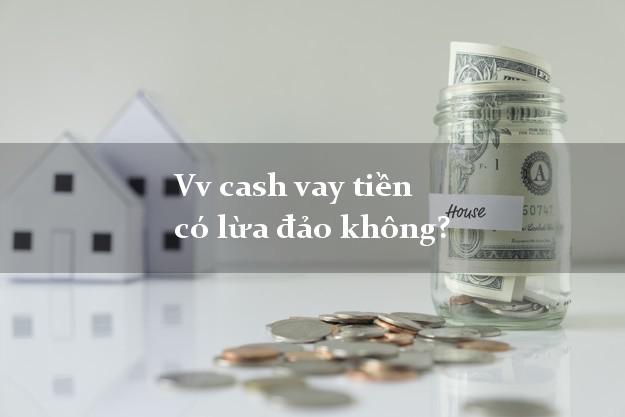 Vv cash vay tiền có lừa đảo không?