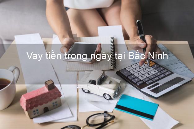 Vay tiền trong ngày tại Bắc Ninh