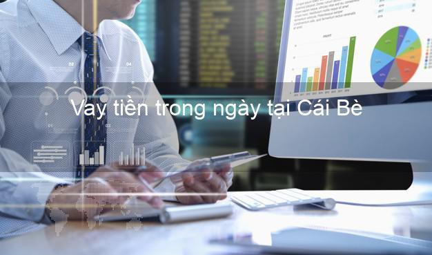 Vay tiền trong ngày tại Cái Bè Tiền Giang