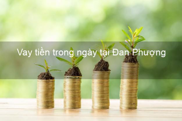 Vay tiền trong ngày tại Đan Phượng Hà Nội