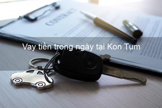 Vay tiền trong ngày tại Kon Tum
