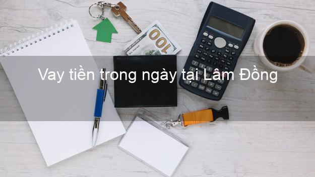 Vay tiền trong ngày tại Lâm Đồng