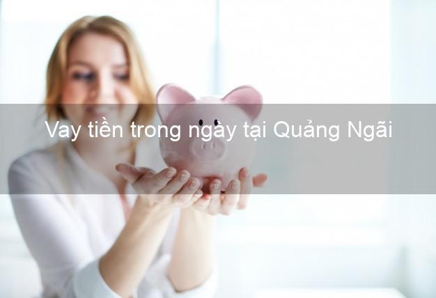 Vay tiền trong ngày tại Quảng Ngãi