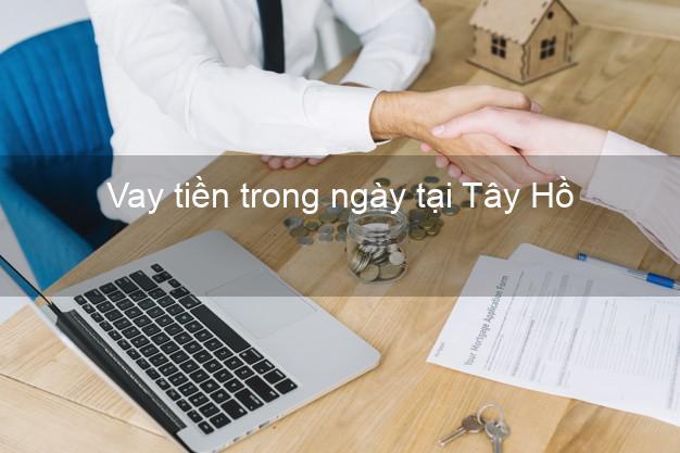 Vay tiền trong ngày tại Tây Hồ Hà Nội