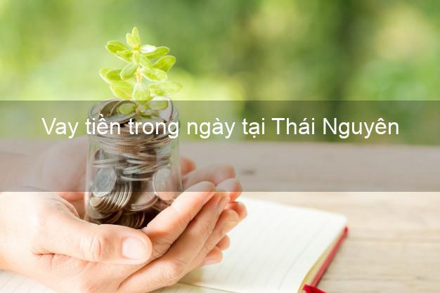 Vay tiền trong ngày tại Thái Nguyên