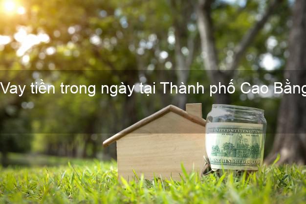 Vay tiền trong ngày tại Thành phố Cao Bằng