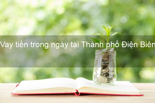Vay tiền trong ngày tại Thành phố Điện Biên