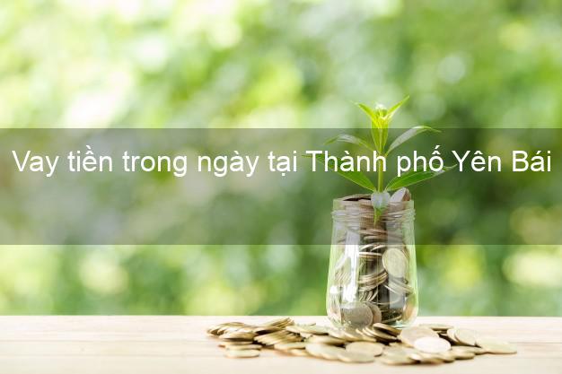 Vay tiền trong ngày tại Thành phố Yên Bái
