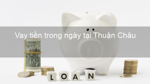Vay tiền trong ngày tại Thuận Châu Sơn La