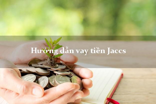Hướng dẫn vay tiền Jaccs xét duyệt dễ dàng