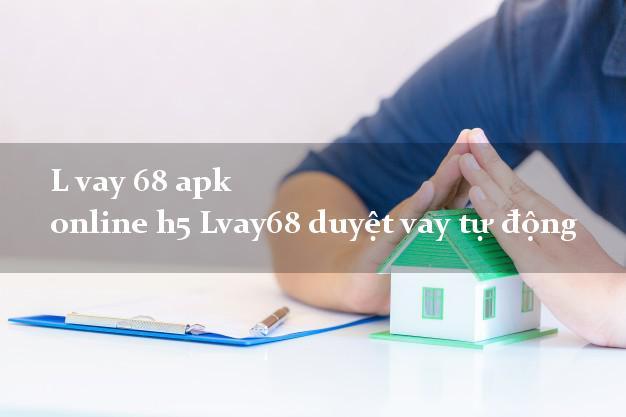 L vay 68 apk online h5 Lvay68 duyệt vay tự động