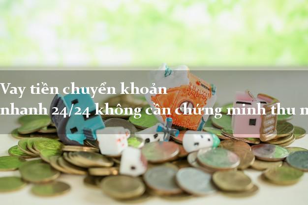 Vay tiền chuyển khoản nhanh 24/24 không cần chứng minh thu nhập