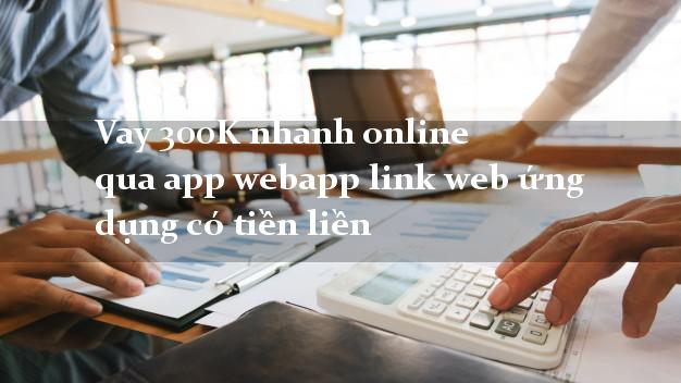 Vay 300K nhanh online qua app webapp link web ứng dụng có tiền liền