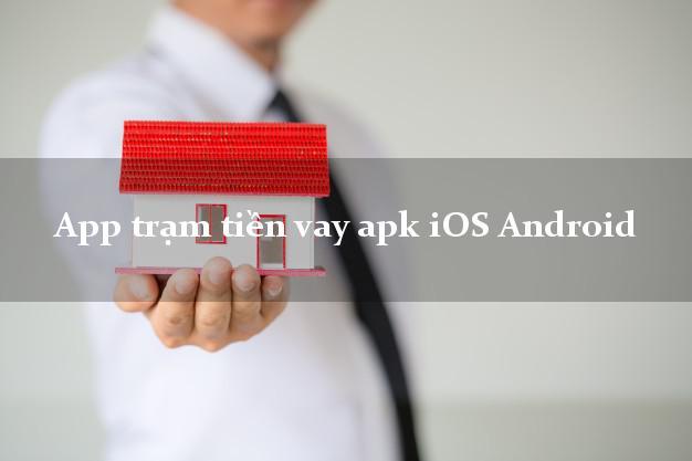 App trạm tiền vay apk iOS Android k cần thế chấp
