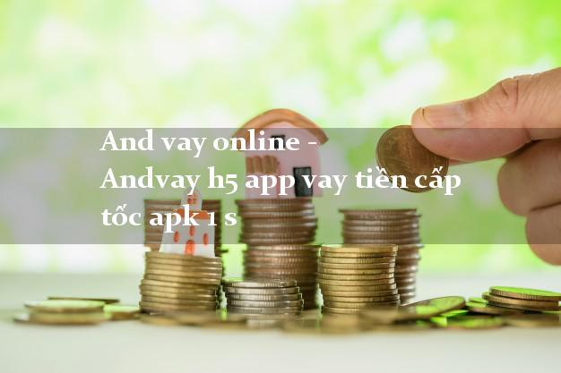 And vay online - Andvay h5 app vay tiền cấp tốc apk 1 s