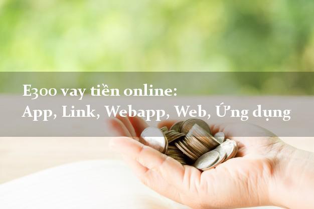 E300 vay tiền online: App, Link, Webapp, Web, Ứng dụng k cần thế chấp