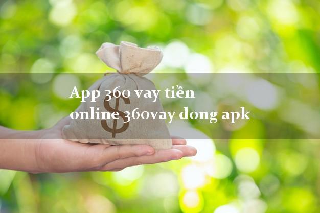 App 360 vay tiền online 360vay dong apk nợ xấu vẫn vay được