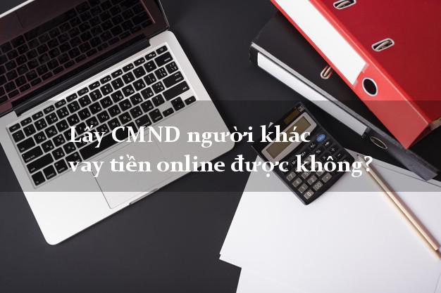 Lấy CMND người khác vay tiền online được không? Vay không thế chấp