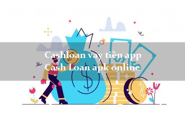 Cashloan vay tiền app Cash Loan apk online không chứng minh thu nhập