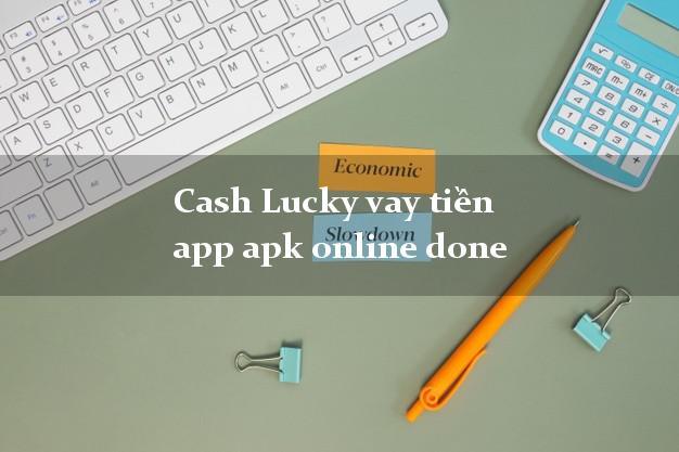 Cash Lucky vay tiền app apk online done uy tín đơn giản