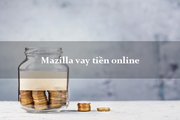 Mazilla vay tiền online hỗ trợ nợ xấu