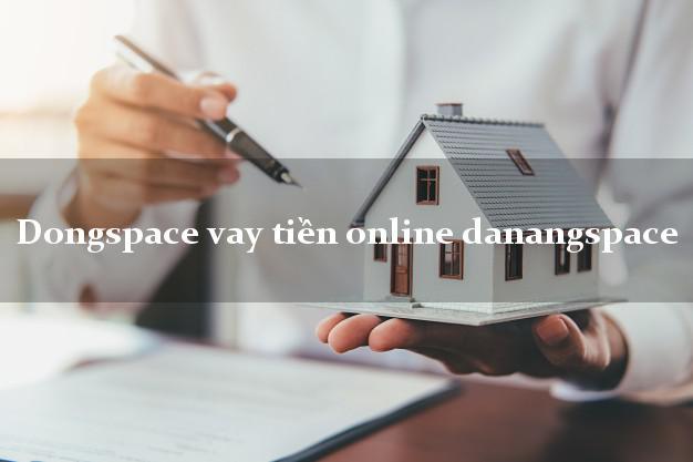 Dongspace vay tiền online danangspace siêu tốc 24/7