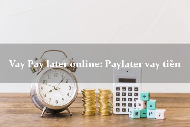 Vay Pay later online: Paylater vay tiền chấp nhận nợ xấu