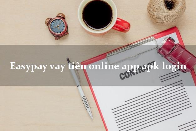 Easypay vay tiền online app apk login nợ xấu vẫn vay được